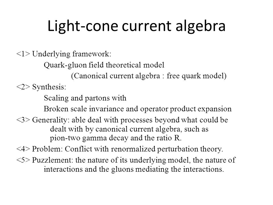 Light-cone current algebra Underlying framework: Quark-gluon field theoretical model (Canonical current algebra : free quark model) Synthesis: Scaling and partons with Broken scale invariance and operator product expansion Generality: able deal with processes beyond what could be dealt with by canonical current algebra, such as pion-two gamma decay and the ratio R.