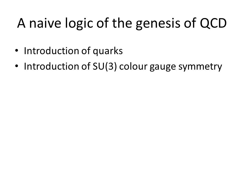 A naive logic of the genesis of QCD Introduction of quarks Introduction of SU(3) colour gauge symmetry