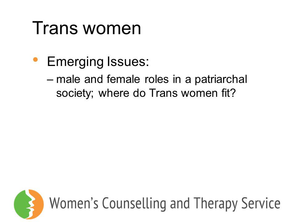 Trans women Emerging Issues: –male and female roles in a patriarchal society; where do Trans women fit?