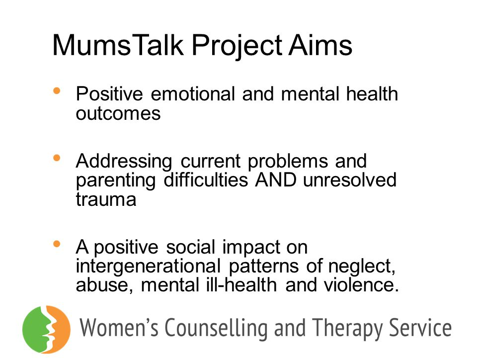 MumsTalk Project Aims Positive emotional and mental health outcomes Addressing current problems and parenting difficulties AND unresolved trauma A pos