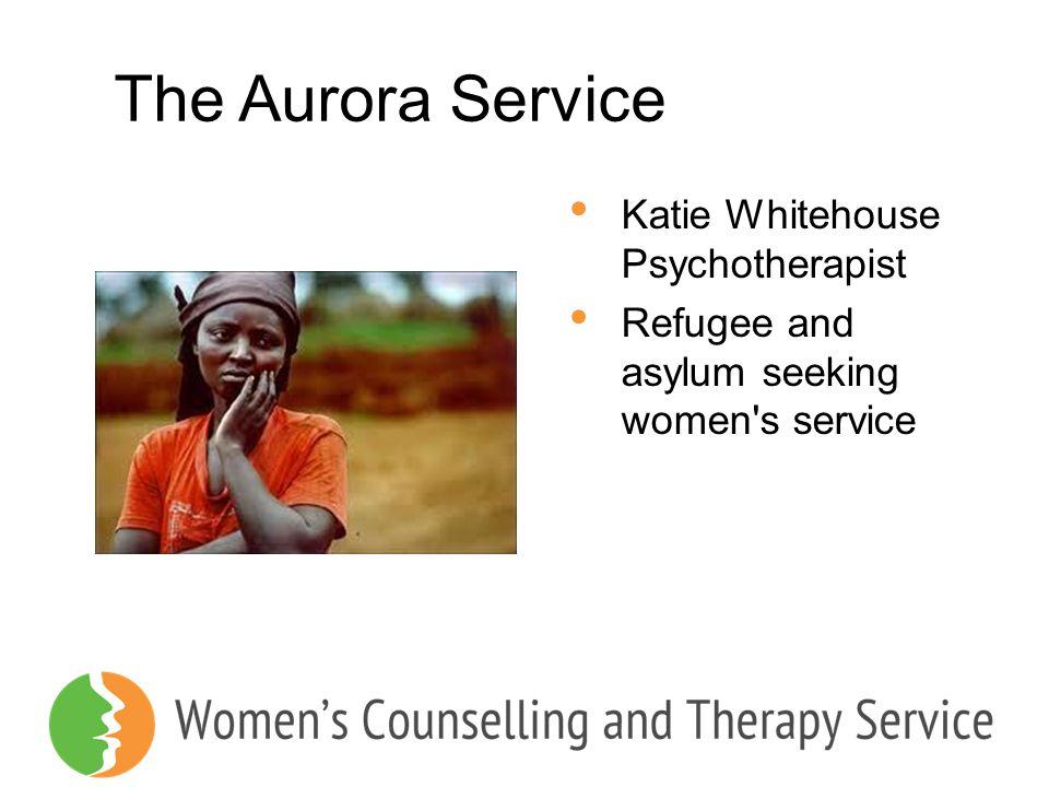 The Aurora Service Katie Whitehouse Psychotherapist Refugee and asylum seeking women's service
