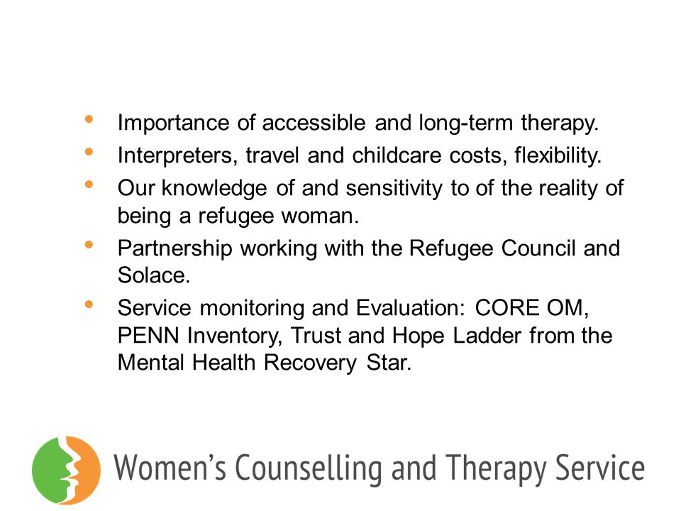 Importance of accessible and long-term therapy. Interpreters, travel and childcare costs, flexibility. Our knowledge of and sensitivity to of the real