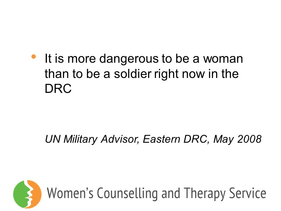 It is more dangerous to be a woman than to be a soldier right now in the DRC UN Military Advisor, Eastern DRC, May 2008