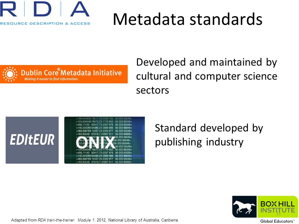 Metadata standards 11 ONIX Standard developed by publishing industry Developed and maintained by cultural and computer science sectors Adapted from RDA train-the-trainer.