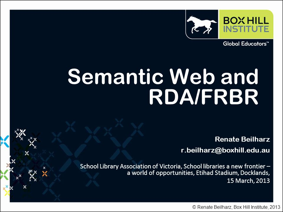 Semantic Web and RDA/FRBR Renate Beilharz r.beilharz@boxhill.edu.au School Library Association of Victoria, School libraries a new frontier – a world