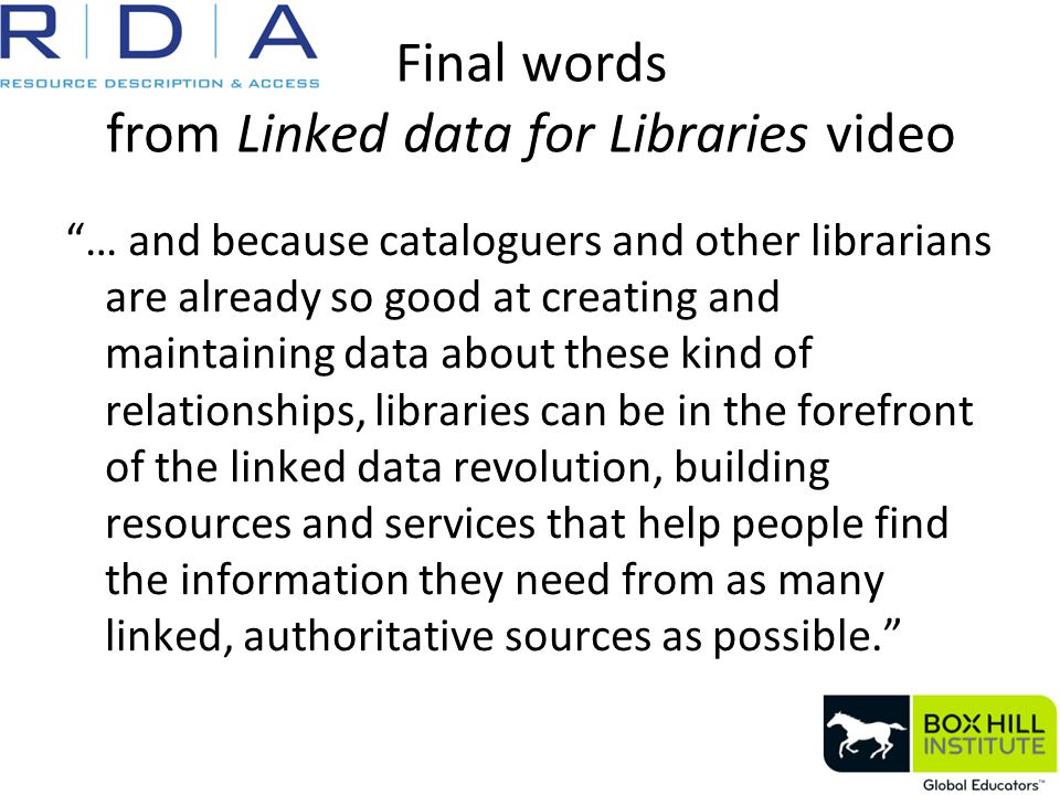 Final words from Linked data for Libraries video … and because cataloguers and other librarians are already so good at creating and maintaining data about these kind of relationships, libraries can be in the forefront of the linked data revolution, building resources and services that help people find the information they need from as many linked, authoritative sources as possible.
