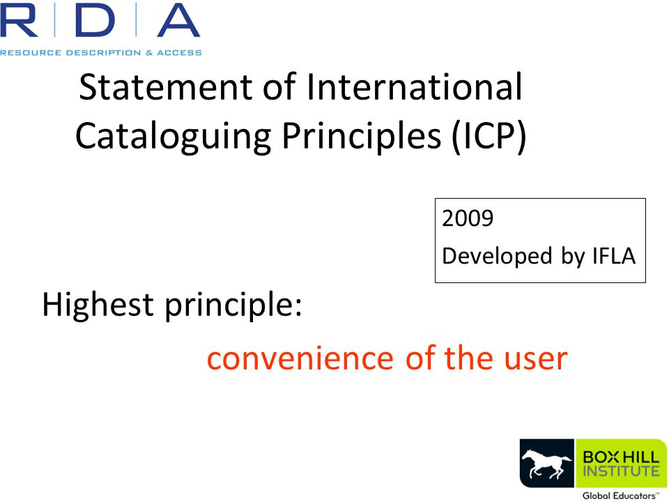 Statement of International Cataloguing Principles (ICP) Highest principle: convenience of the user 2009 Developed by IFLA