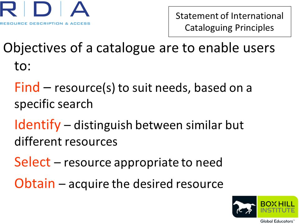 Statement of International Cataloguing Principles Objectives of a catalogue are to enable users to: Find – resource(s) to suit needs, based on a specific search Identify – distinguish between similar but different resources Select – resource appropriate to need Obtain – acquire the desired resource