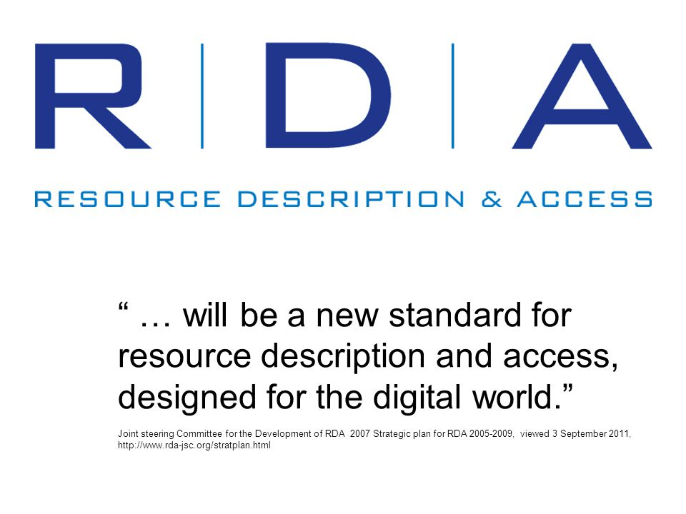 … will be a new standard for resource description and access, designed for the digital world. Joint steering Committee for the Development of RDA 2007 Strategic plan for RDA 2005-2009, viewed 3 September 2011, http://www.rda-jsc.org/stratplan.html