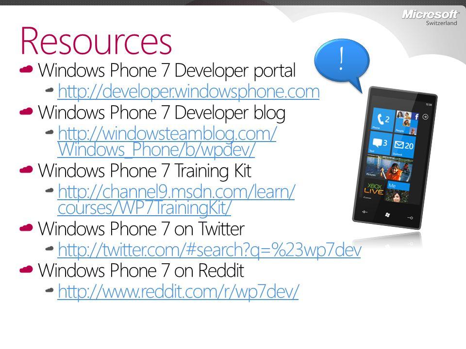 Windows Phone 7 Developer portal http://developer.windowsphone.com Windows Phone 7 Developer blog http://windowsteamblog.com/ Windows_Phone/b/wpdev/ Windows Phone 7 Training Kit http://channel9.msdn.com/learn/ courses/WP7TrainingKit/ Windows Phone 7 on Twitter http://twitter.com/#search q=%23wp7dev Windows Phone 7 on Reddit http://www.reddit.com/r/wp7dev/ Resources .