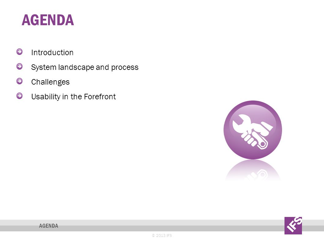 AGENDA © 2013 IFS AGENDA Introduction System landscape and process Challenges Usability in the Forefront