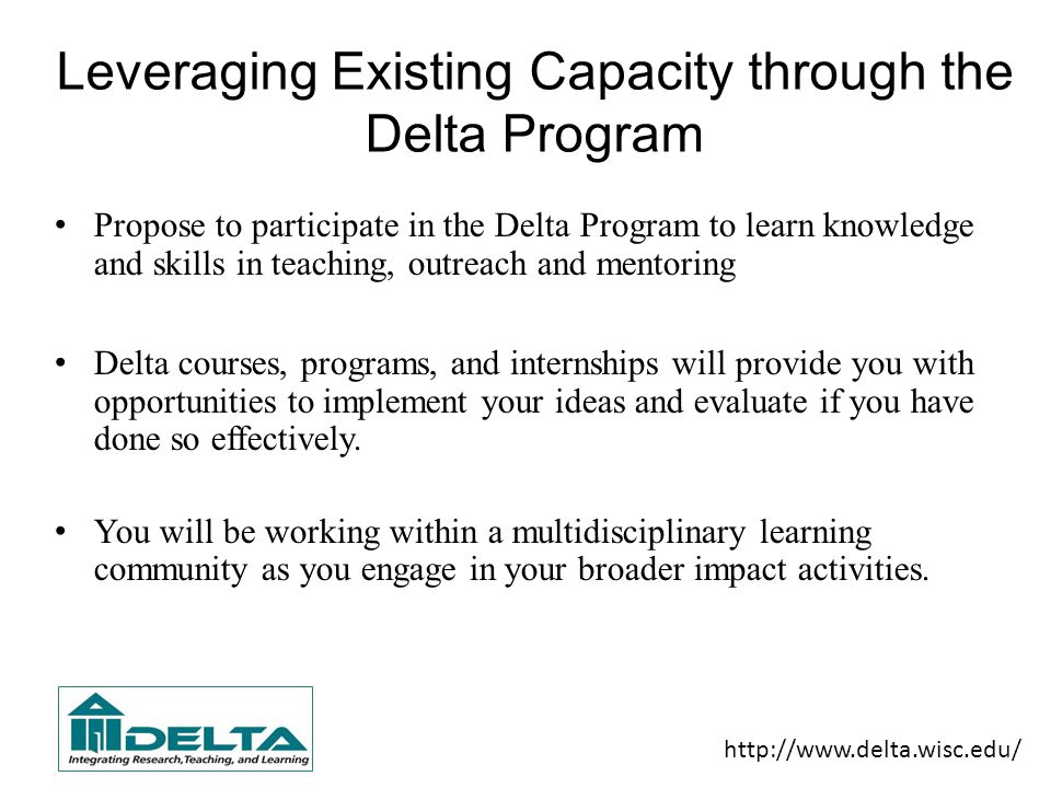 Leveraging Existing Capacity through the Delta Program Propose to participate in the Delta Program to learn knowledge and skills in teaching, outreach and mentoring Delta courses, programs, and internships will provide you with opportunities to implement your ideas and evaluate if you have done so effectively.