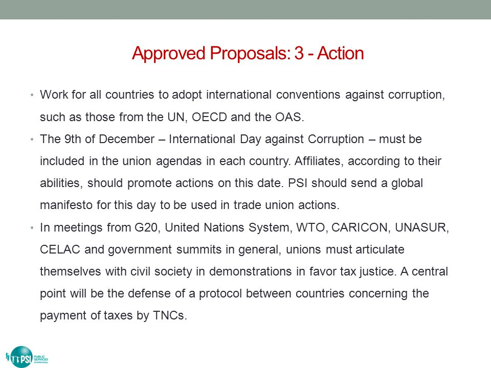 Approved Proposals: 4 - Alliances In each country, PSI affiliates will seek to establish partnerships with NGOs affiliated to the Tax Justice Network and with organizations that promote transparency, reform and tax justice, thus optimizing our efforts and recognizing the good processability from these organizations.