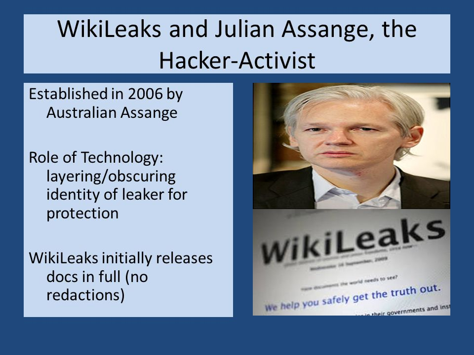 WikiLeaks and Julian Assange, the Hacker-Activist Established in 2006 by Australian Assange Role of Technology: layering/obscuring identity of leaker for protection WikiLeaks initially releases docs in full (no redactions)