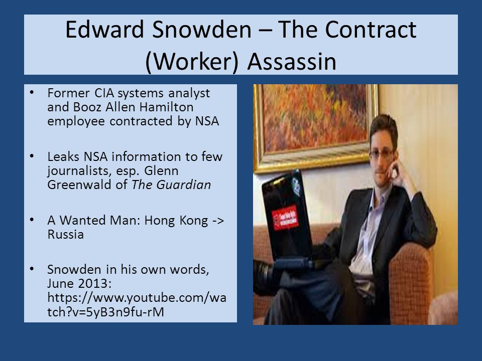 Edward Snowden – The Contract (Worker) Assassin Former CIA systems analyst and Booz Allen Hamilton employee contracted by NSA Leaks NSA information to few journalists, esp.