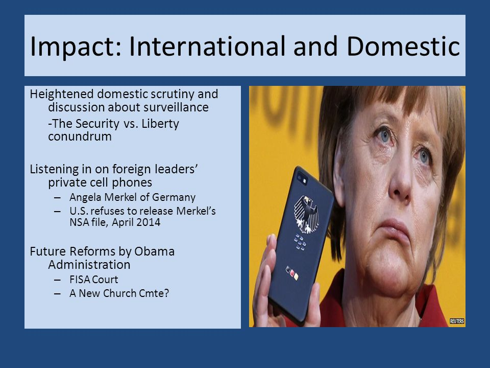 Impact: International and Domestic Heightened domestic scrutiny and discussion about surveillance -The Security vs. Liberty conundrum Listening in on