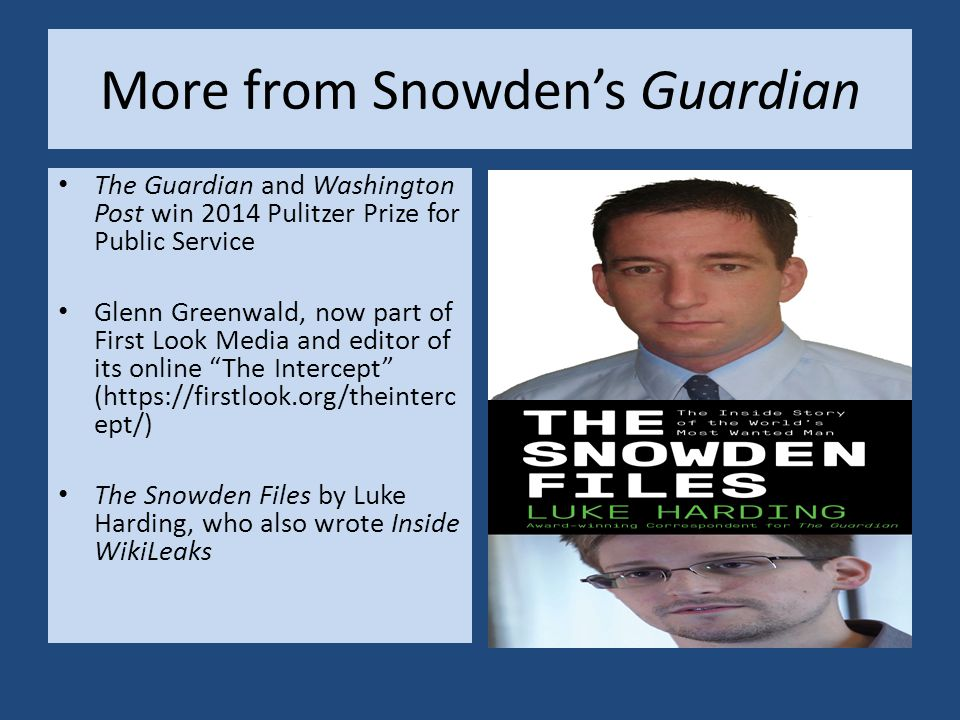 More from Snowden's Guardian The Guardian and Washington Post win 2014 Pulitzer Prize for Public Service Glenn Greenwald, now part of First Look Media and editor of its online The Intercept (https://firstlook.org/theinterc ept/) The Snowden Files by Luke Harding, who also wrote Inside WikiLeaks
