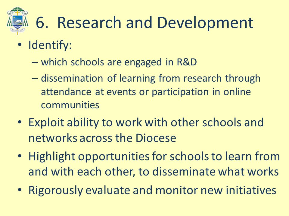 6. Research and Development Identify: – which schools are engaged in R&D – dissemination of learning from research through attendance at events or par