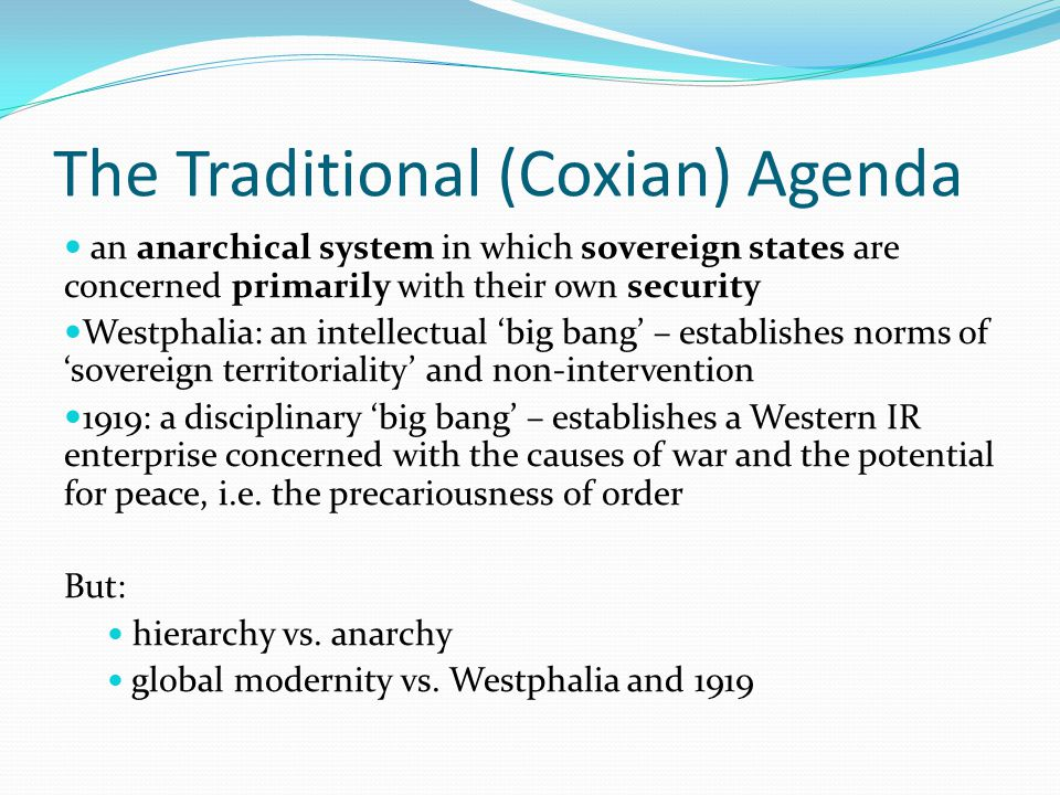 The Traditional (Coxian) Agenda an anarchical system in which sovereign states are concerned primarily with their own security Westphalia: an intellectual 'big bang' – establishes norms of 'sovereign territoriality' and non-intervention 1919: a disciplinary 'big bang' – establishes a Western IR enterprise concerned with the causes of war and the potential for peace, i.e.