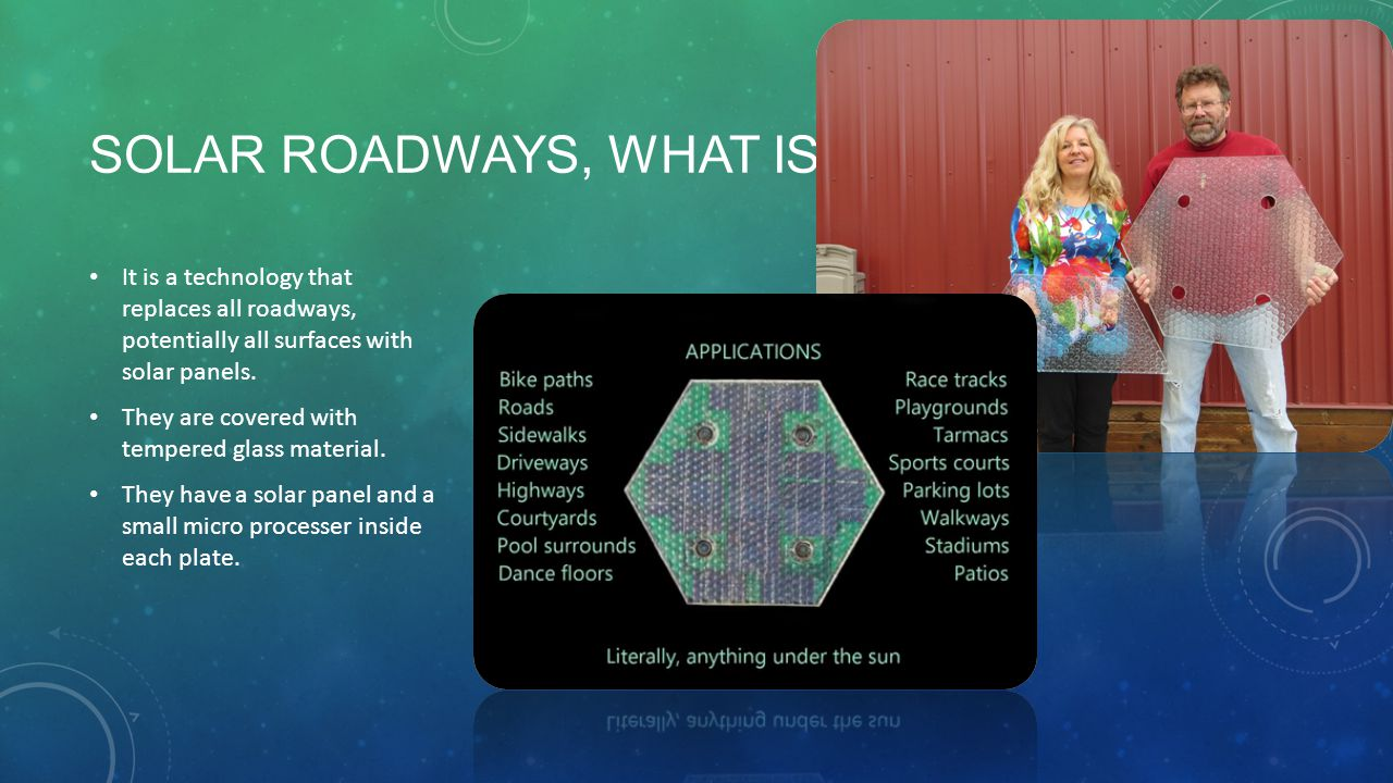 SOLAR ROADWAYS, WHAT IS IT? It is a technology that replaces all roadways, potentially all surfaces with solar panels. They are covered with tempered