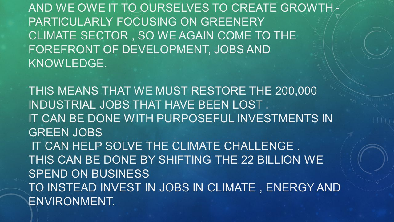 AND WE OWE IT TO OURSELVES TO CREATE GROWTH - PARTICULARLY FOCUSING ON GREENERY CLIMATE SECTOR, SO WE AGAIN COME TO THE FOREFRONT OF DEVELOPMENT, JOBS AND KNOWLEDGE.