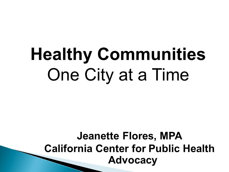 Jeanette Flores, MPA California Center for Public Health Advocacy Healthy Communities One City at a Time