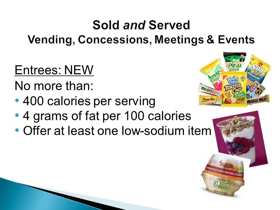 Entrees: NEW No more than: 400 calories per serving 4 grams of fat per 100 calories Offer at least one low-sodium item