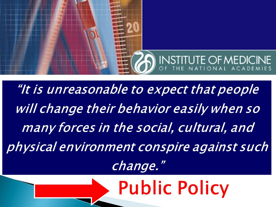 It is unreasonable to expect that people will change their behavior easily when so many forces in the social, cultural, and physical environment conspire against such change. Public Policy