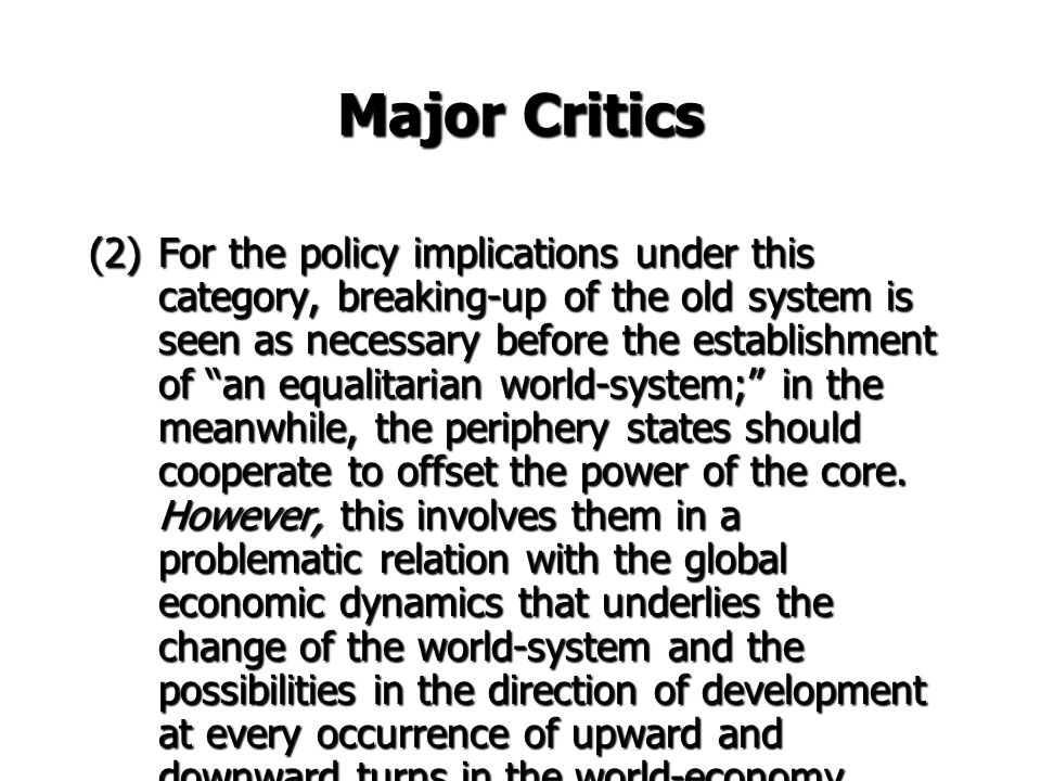 Major Critics (1) The above discussion has shown that both world- system and dependency theorists, while somewhat different from each other, share the