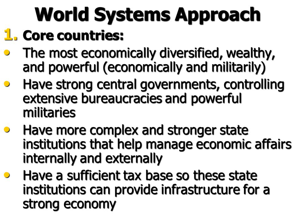 World History According to the World Systems Approach 19 th century – Britain became the hegemon 19 th century – Britain became the hegemon Highly industrialised, capitalism thriving Highly industrialised, capitalism thriving Massive growth in colonisation eg NZ Massive growth in colonisation eg NZ This cost a lot of money so their clear dominance ended This cost a lot of money so their clear dominance ended By 1900 the old European core claimed 85% of the world's territory.