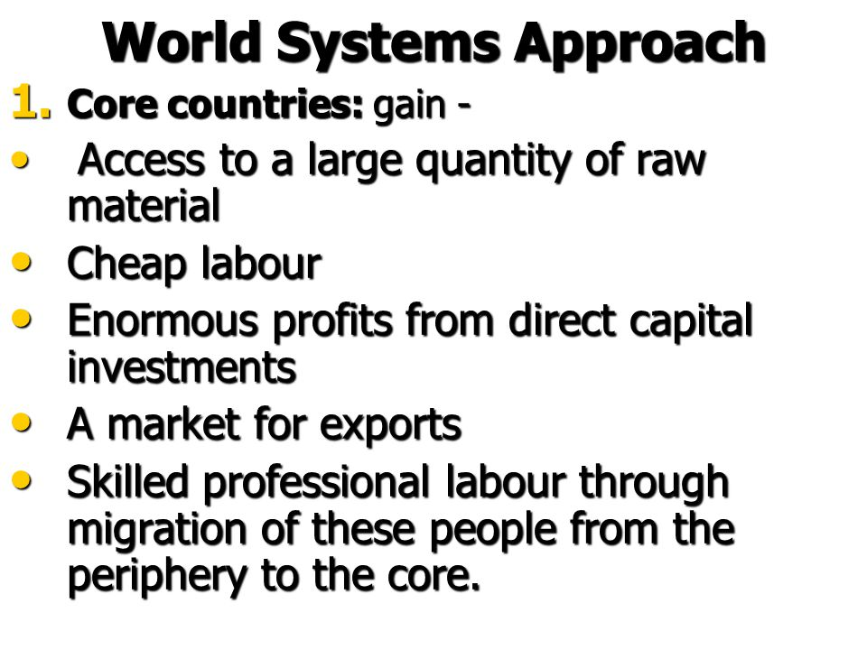 1. Core countries: Highly industrialized; produce manufactured goods rather than raw materials for export Highly industrialized; produce manufactured