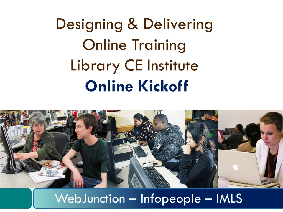 Designing & Delivering Online Training Library CE Institute Online Kickoff WebJunction – Infopeople – IMLS