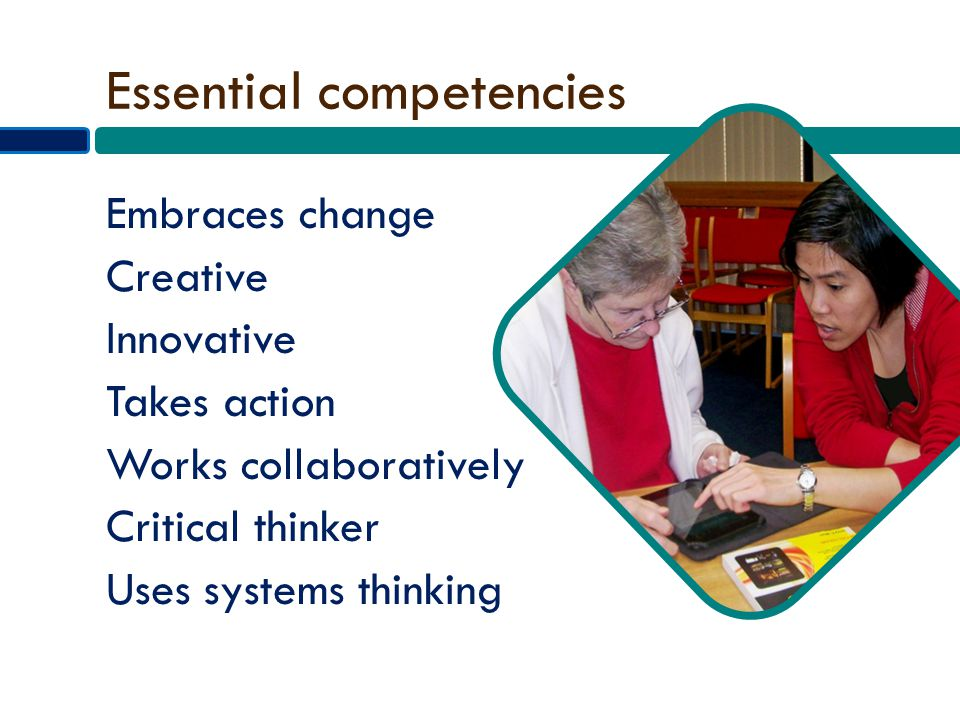 Essential competencies Embraces change Creative Innovative Takes action Works collaboratively Critical thinker Uses systems thinking