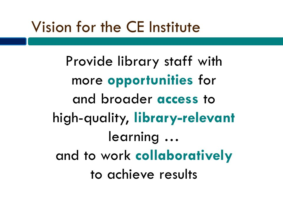 Vision for the CE Institute Provide library staff with more opportunities for and broader access to high-quality, library-relevant learning … and to work collaboratively to achieve results