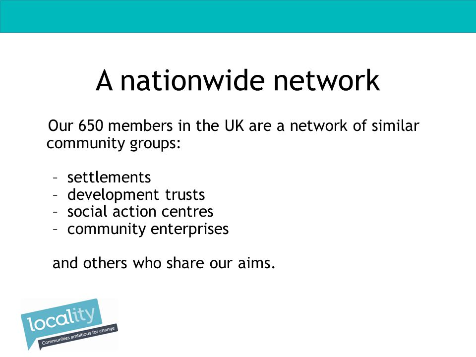 Locality members Social enterprises – businesses trading for social purpose - not for private profit Community enterprises – social enterprises run by local people Community groups – independent local voluntary associations Development trusts – multi-purpose community enterprises run by local people Settlements – multi-purpose action-research centres originally set up by universities now run by local people Social action centres – multi- purpose community groups run by local people