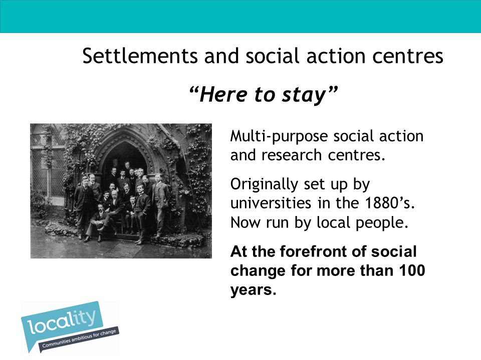 Settlements and social action centres Here to stay Multi-purpose social action and research centres.
