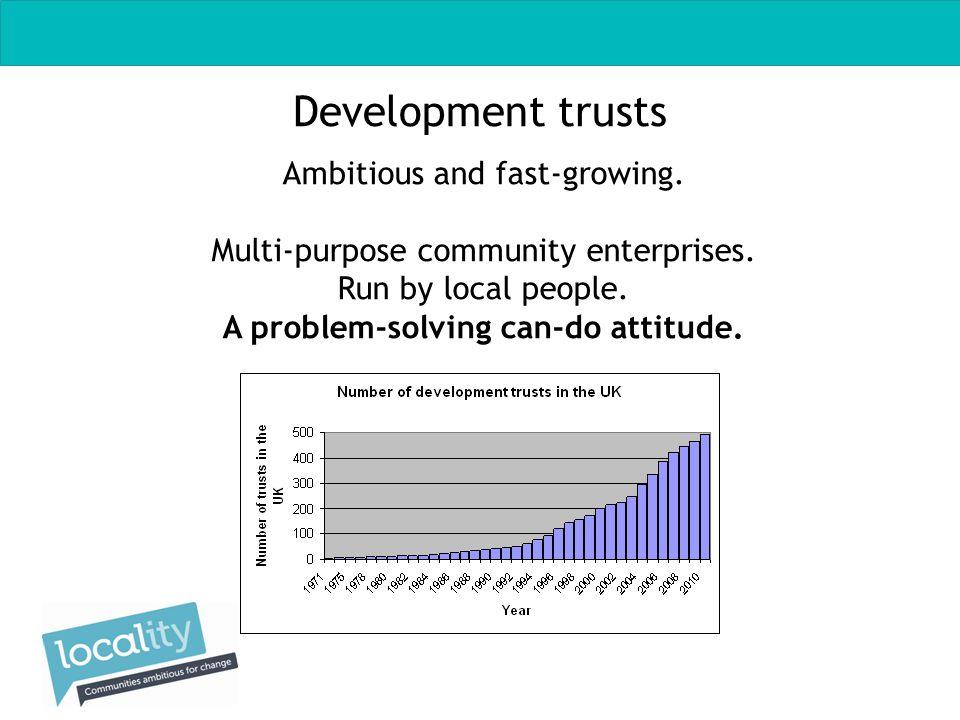 Development trusts Ambitious and fast-growing. Multi-purpose community enterprises.