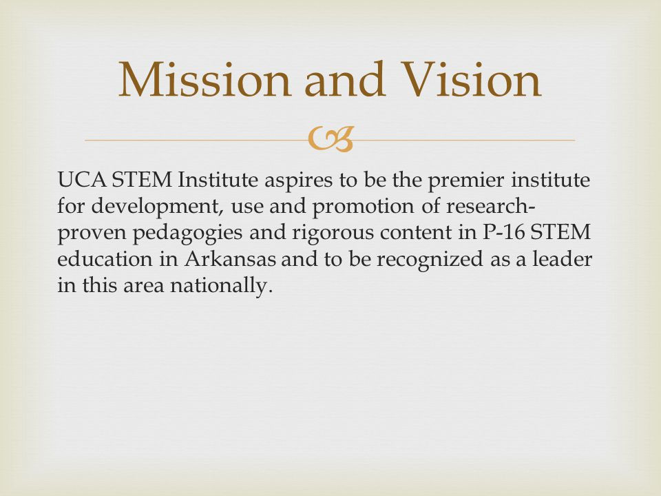  UCA STEM Institute aspires to be the premier institute for development, use and promotion of research- proven pedagogies and rigorous content in P-16 STEM education in Arkansas and to be recognized as a leader in this area nationally.