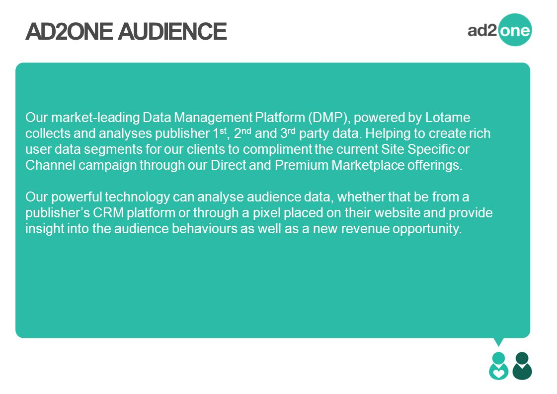 AD2ONE AUDIENCE Our market-leading Data Management Platform (DMP), powered by Lotame collects and analyses publisher 1 st, 2 nd and 3 rd party data.