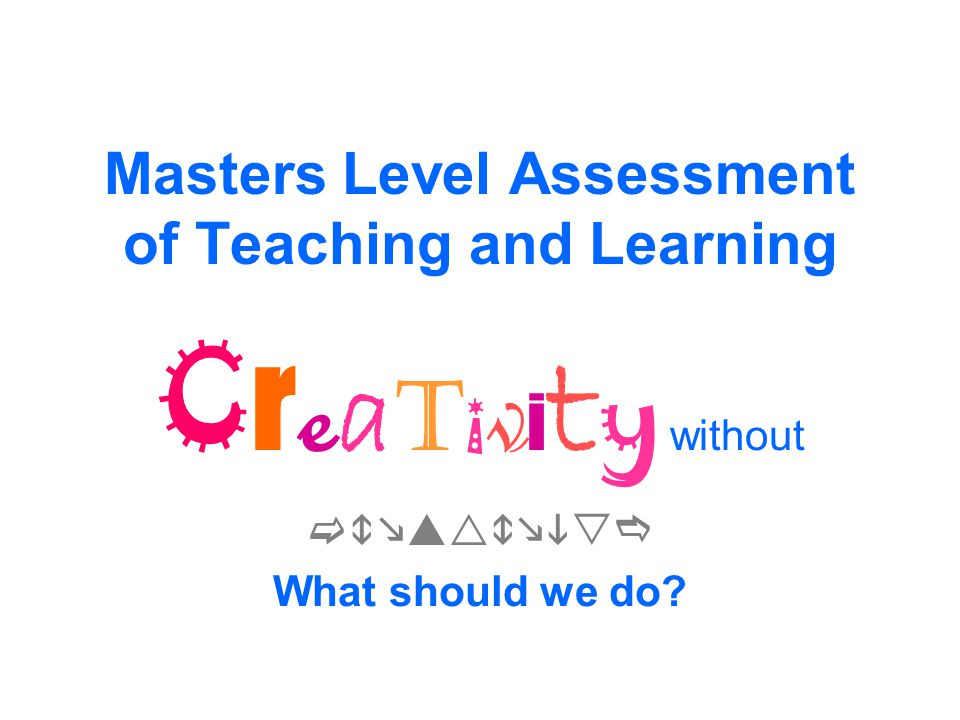 Masters Level Assessment of Teaching and Learning C r e a t i v i t y without  What should we do