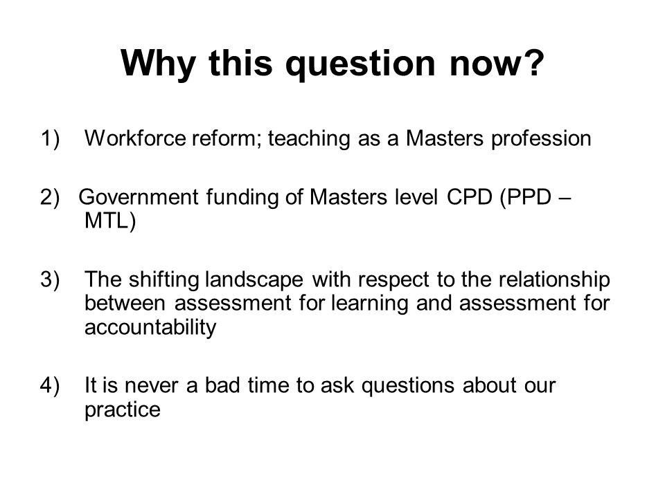 Why this question now? 1)Workforce reform; teaching as a Masters profession 2) Government funding of Masters level CPD (PPD – MTL) 3)The shifting land