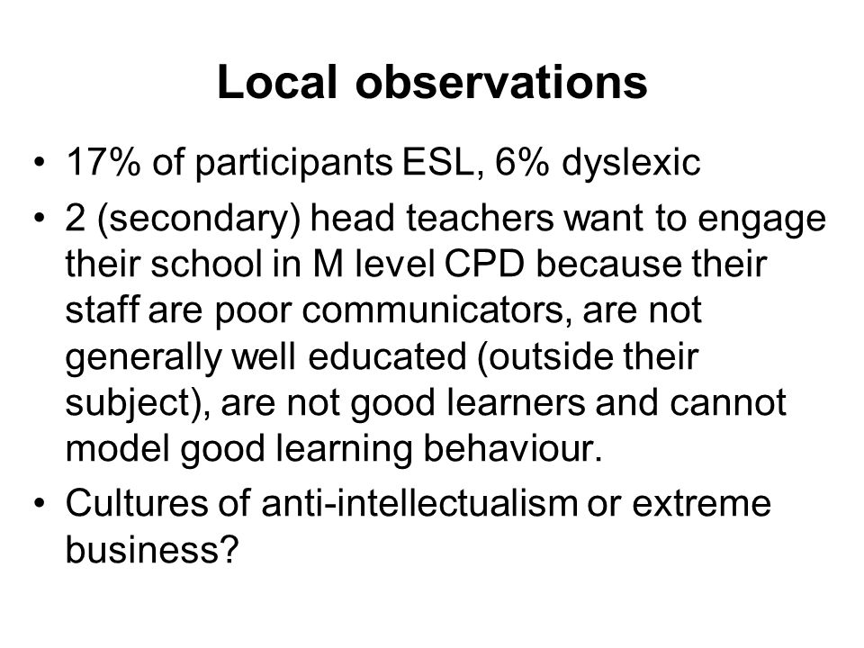 Local observations 17% of participants ESL, 6% dyslexic 2 (secondary) head teachers want to engage their school in M level CPD because their staff are