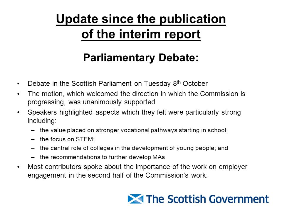Update since the publication of the interim report Parliamentary Debate: Debate in the Scottish Parliament on Tuesday 8 th October The motion, which welcomed the direction in which the Commission is progressing, was unanimously supported Speakers highlighted aspects which they felt were particularly strong including: –the value placed on stronger vocational pathways starting in school; –the focus on STEM; –the central role of colleges in the development of young people; and –the recommendations to further develop MAs Most contributors spoke about the importance of the work on employer engagement in the second half of the Commission's work.