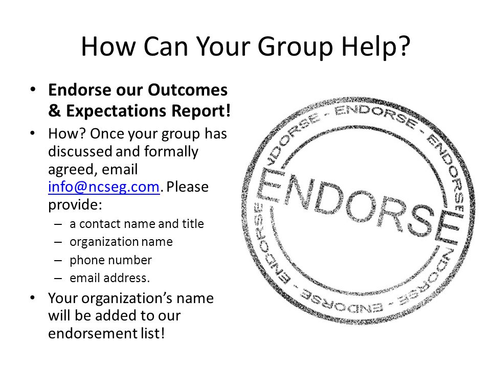 How Can Your Group Help.Endorse our Outcomes & Expectations Report.