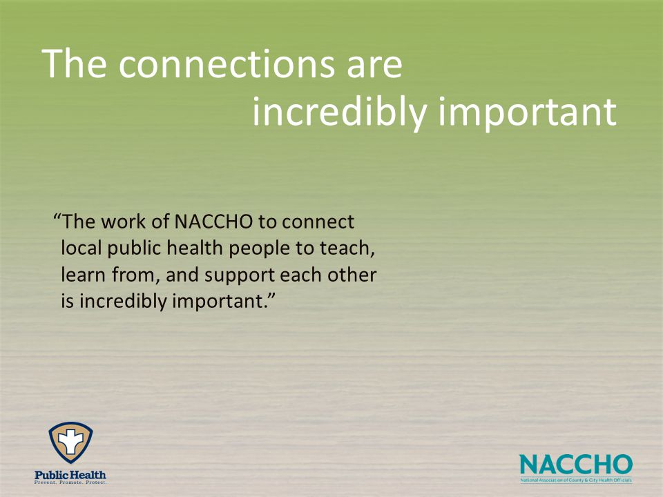 The connections are incredibly important The work of NACCHO to connect local public health people to teach, learn from, and support each other is incredibly important.