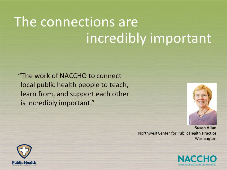 The connections are incredibly important The work of NACCHO to connect local public health people to teach, learn from, and support each other is incredibly important. Susan Allan Northwest Center for Public Health Practice Washington