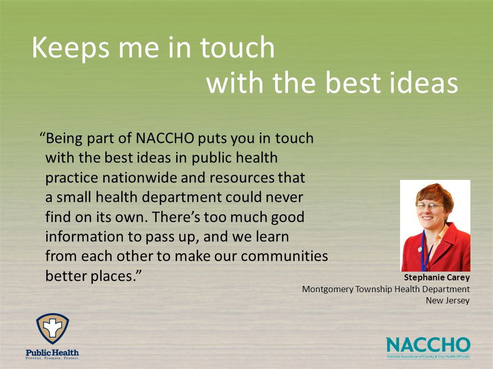 Stephanie Carey Montgomery Township Health Department New Jersey Keeps me in touch with the best ideas Being part of NACCHO puts you in touch with the best ideas in public health practice nationwide and resources that a small health department could never find on its own.