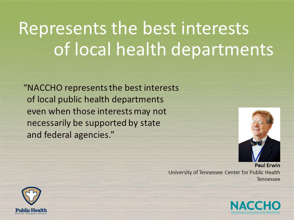Paul Erwin University of Tennessee Center for Public Health Tennessee NACCHO represents the best interests of local public health departments even when those interests may not necessarily be supported by state and federal agencies. Represents the best interests of local health departments