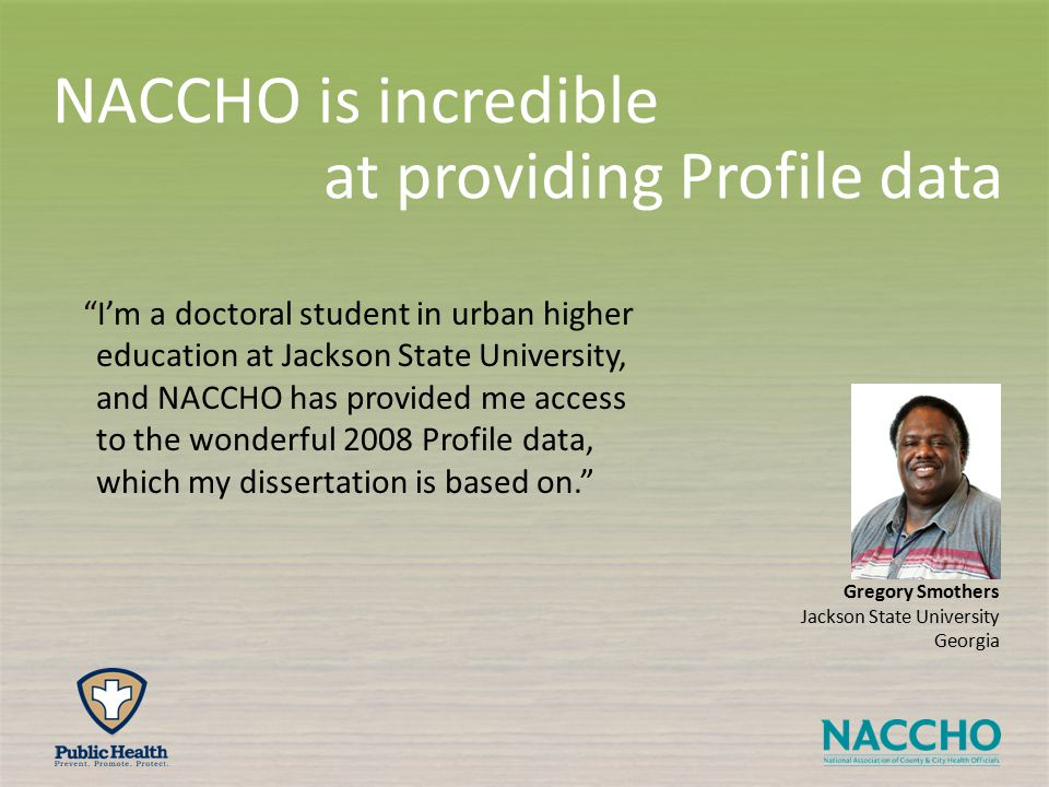 Gregory Smothers Jackson State University Georgia I'm a doctoral student in urban higher education at Jackson State University, and NACCHO has provided me access to the wonderful 2008 Profile data, which my dissertation is based on. at providing Profile data NACCHO is incredible