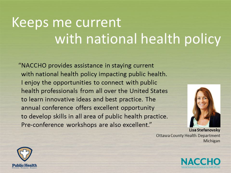 Lisa Stefanovsky Ottawa County Health Department Michigan NACCHO provides assistance in staying current with national health policy impacting public health.